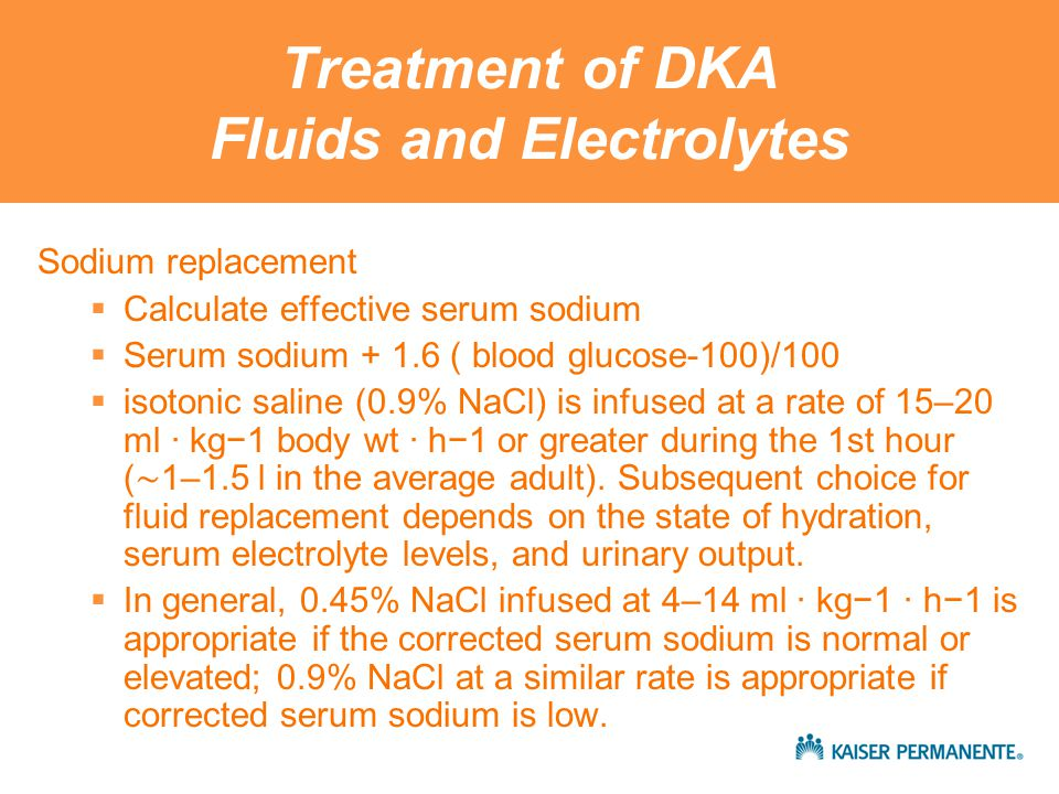 Treatment of DKA Fluids and Electrolytes Sodium replacement  Calculate effective serum sodium  Serum sodium + 1.6 ( blood glucose-100)/100  isotonic saline (0.9% NaCl) is infused at a rate of 15–20 ml · kg−1 body wt · h−1 or greater during the 1st hour ( ∼ 1–1.5 l in the average adult).