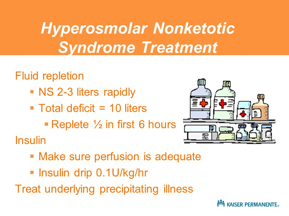 Hyperosmolar Nonketotic Syndrome Treatment Fluid repletion  NS 2-3 liters rapidly  Total deficit = 10 liters  Replete ½ in first 6 hours Insulin  Make sure perfusion is adequate  Insulin drip 0.1U/kg/hr Treat underlying precipitating illness