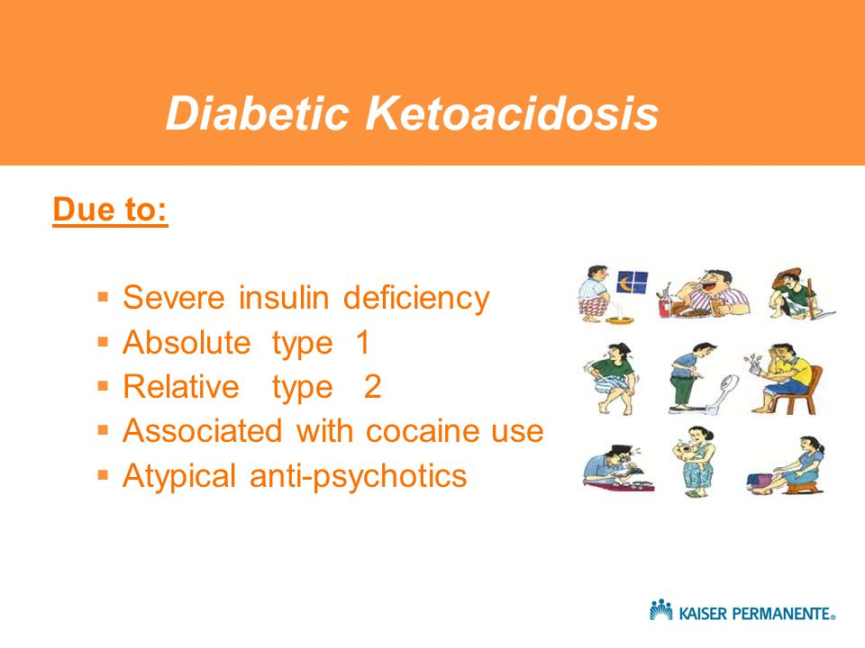Diabetic Ketoacidosis Due to:  Severe insulin deficiency  Absolute type 1  Relative type 2  Associated with cocaine use  Atypical anti-psychotics