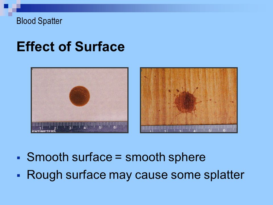 Effect of Surface  Smooth surface = smooth sphere  Rough surface may cause some splatter Blood Spatter