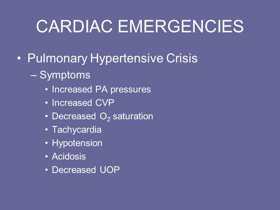 CARDIAC EMERGENCIES Pulmonary Hypertensive Crisis –Symptoms Increased PA pressures Increased CVP Decreased O 2 saturation Tachycardia Hypotension Acidosis Decreased UOP