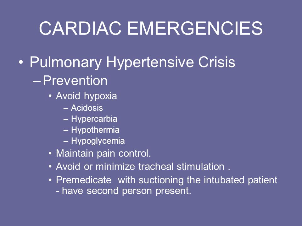 CARDIAC EMERGENCIES Pulmonary Hypertensive Crisis –Prevention Avoid hypoxia –Acidosis –Hypercarbia –Hypothermia –Hypoglycemia Maintain pain control.