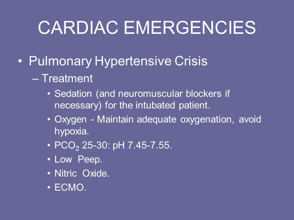 CARDIAC EMERGENCIES Pulmonary Hypertensive Crisis –Treatment Sedation (and neuromuscular blockers if necessary) for the intubated patient.