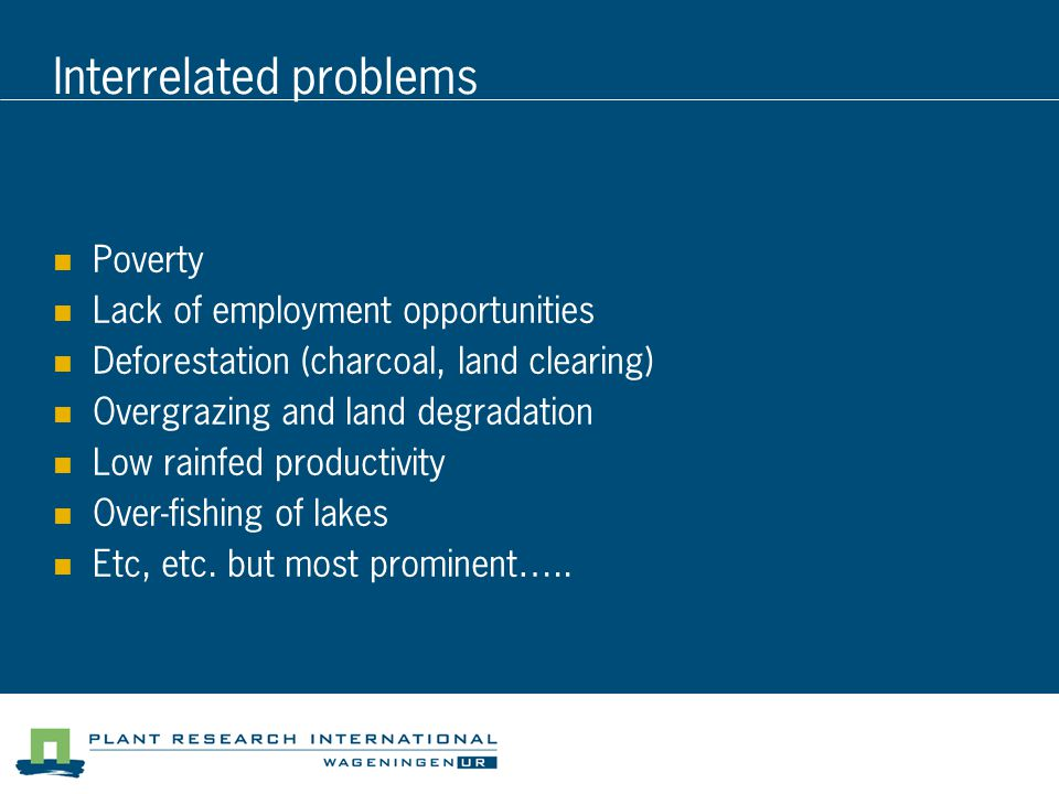 Interrelated problems Poverty Lack of employment opportunities Deforestation (charcoal, land clearing) Overgrazing and land degradation Low rainfed productivity Over-fishing of lakes Etc, etc.