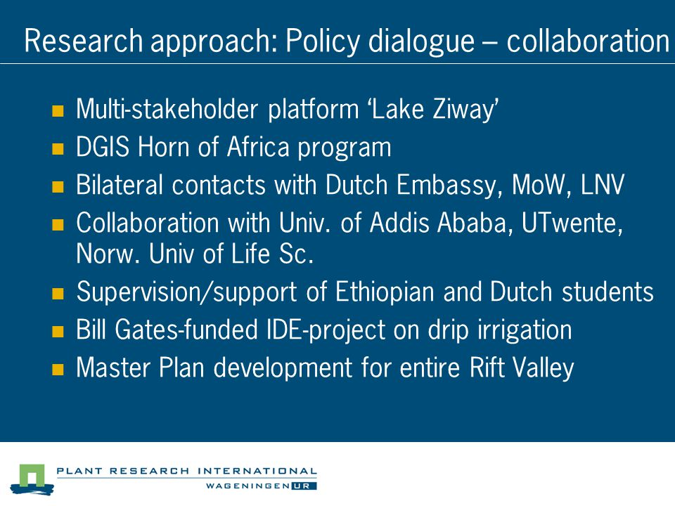 Research approach: Policy dialogue – collaboration Multi-stakeholder platform 'Lake Ziway' DGIS Horn of Africa program Bilateral contacts with Dutch Embassy, MoW, LNV Collaboration with Univ.