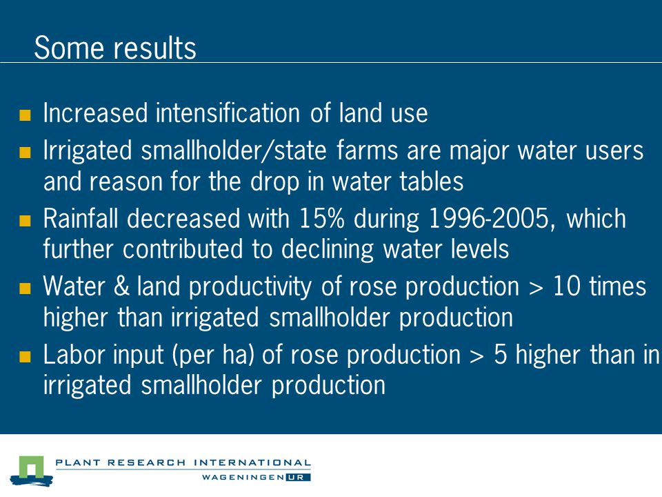 Some results Increased intensification of land use Irrigated smallholder/state farms are major water users and reason for the drop in water tables Rainfall decreased with 15% during 1996-2005, which further contributed to declining water levels Water & land productivity of rose production > 10 times higher than irrigated smallholder production Labor input (per ha) of rose production > 5 higher than in irrigated smallholder production