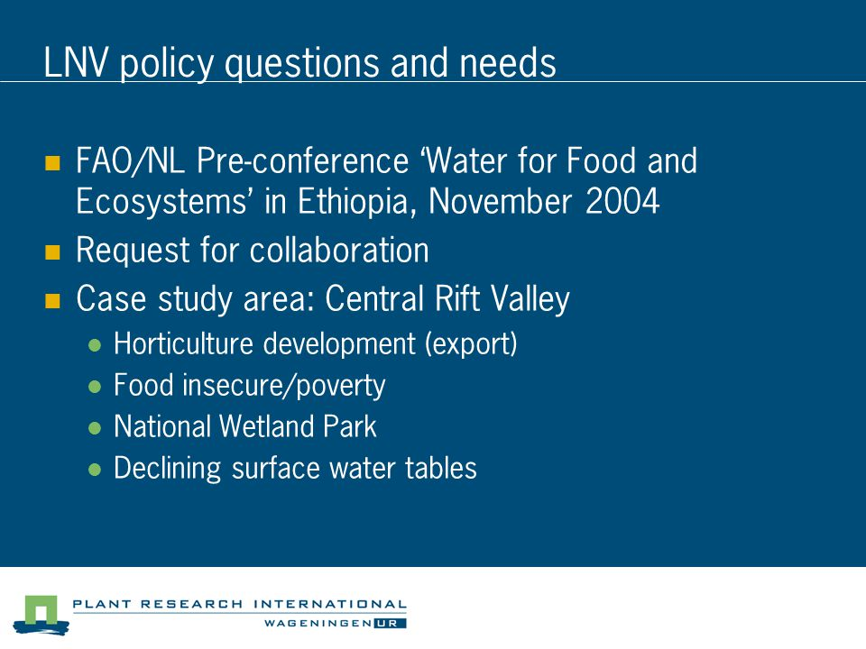 LNV policy questions and needs FAO/NL Pre-conference 'Water for Food and Ecosystems' in Ethiopia, November 2004 Request for collaboration Case study area: Central Rift Valley Horticulture development (export) Food insecure/poverty National Wetland Park Declining surface water tables