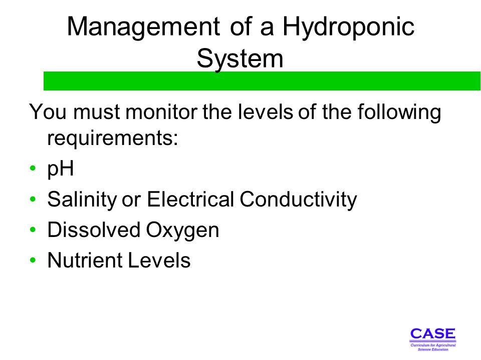 Management of a Hydroponic System You must monitor the levels of the following requirements: pH Salinity or Electrical Conductivity Dissolved Oxygen N