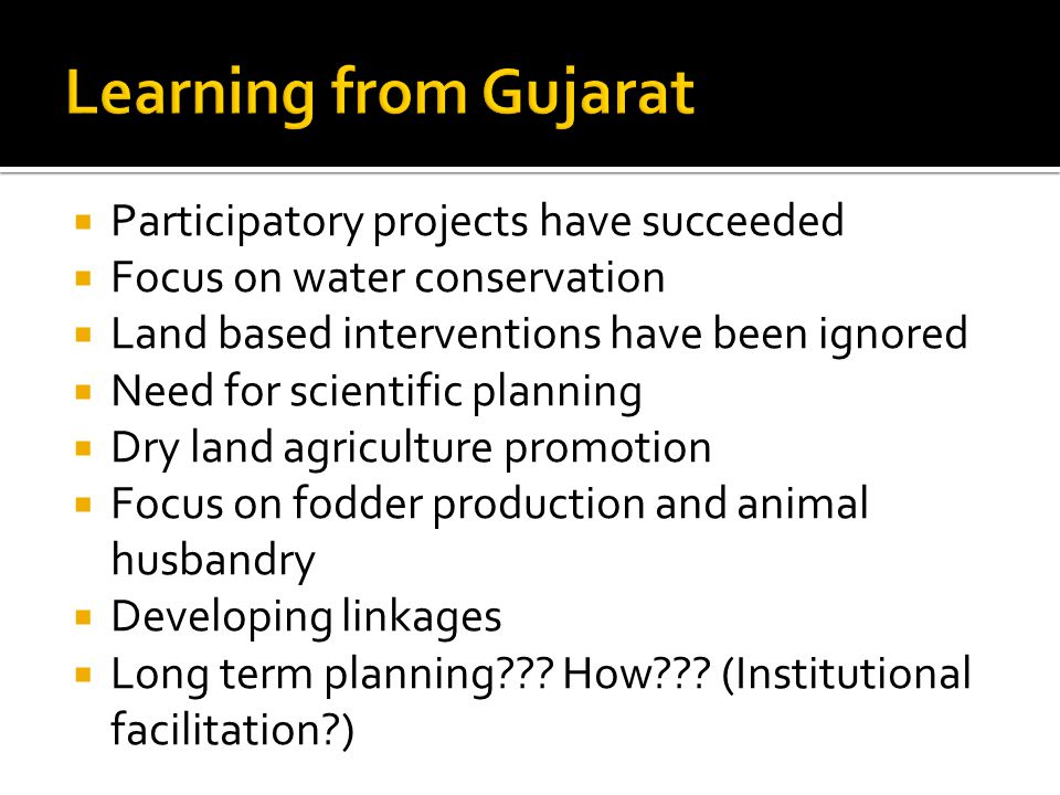  Participatory projects have succeeded  Focus on water conservation  Land based interventions have been ignored  Need for scientific planning  Dry land agriculture promotion  Focus on fodder production and animal husbandry  Developing linkages  Long term planning .