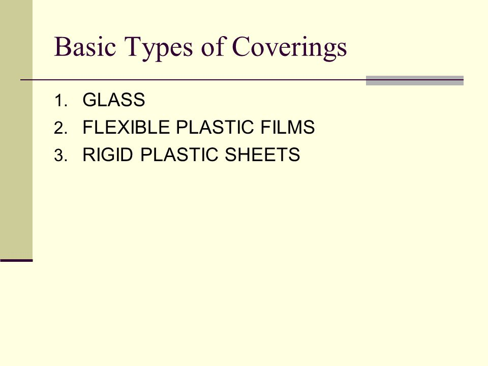 Basic Types of Coverings 1. GLASS 2. FLEXIBLE PLASTIC FILMS 3. RIGID PLASTIC SHEETS