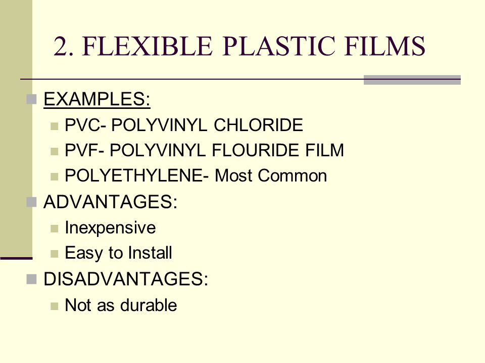 2. FLEXIBLE PLASTIC FILMS EXAMPLES: PVC- POLYVINYL CHLORIDE PVF- POLYVINYL FLOURIDE FILM POLYETHYLENE- Most Common ADVANTAGES: Inexpensive Easy to Ins