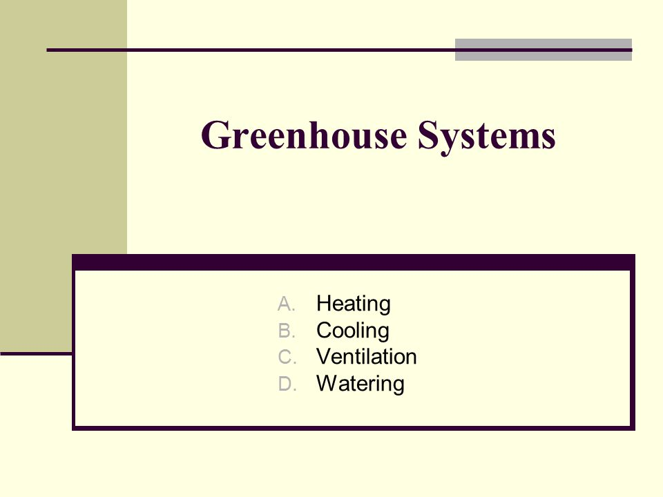 Greenhouse Systems A. Heating B. Cooling C. Ventilation D. Watering