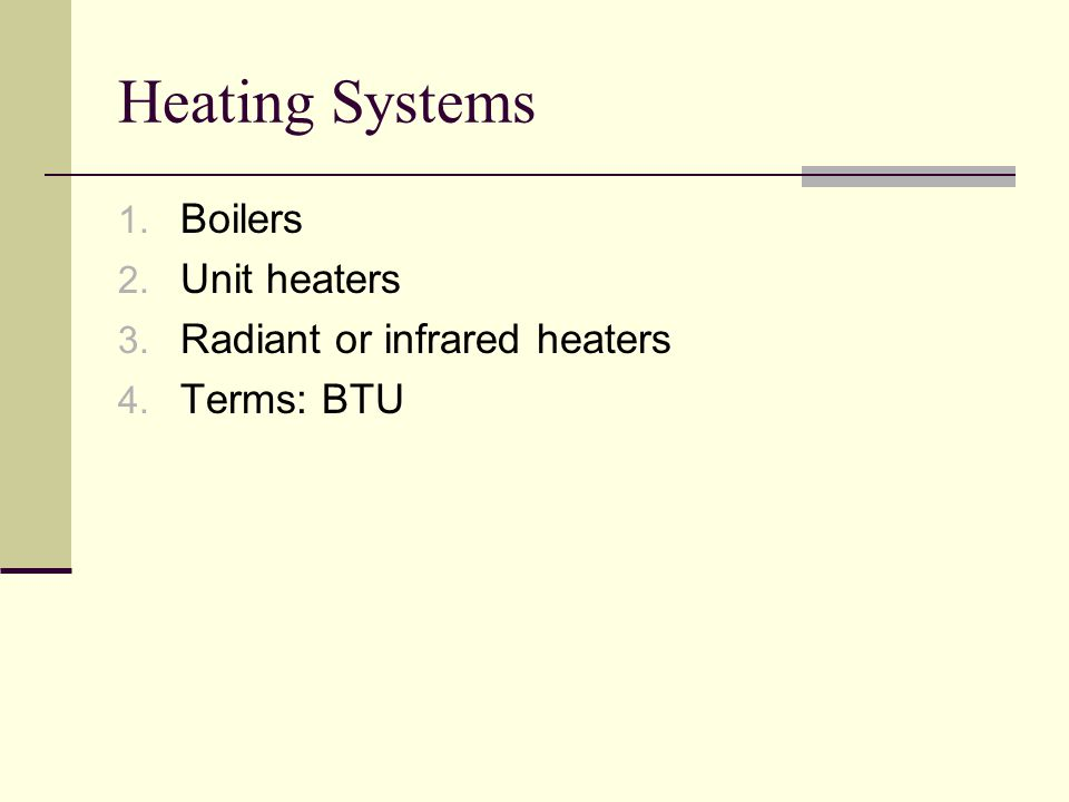 Heating Systems 1. Boilers 2. Unit heaters 3. Radiant or infrared heaters 4. Terms: BTU