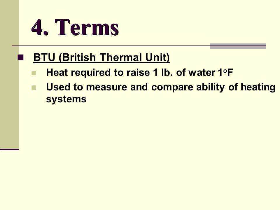 4. Terms BTU (British Thermal Unit) Heat required to raise 1 lb.