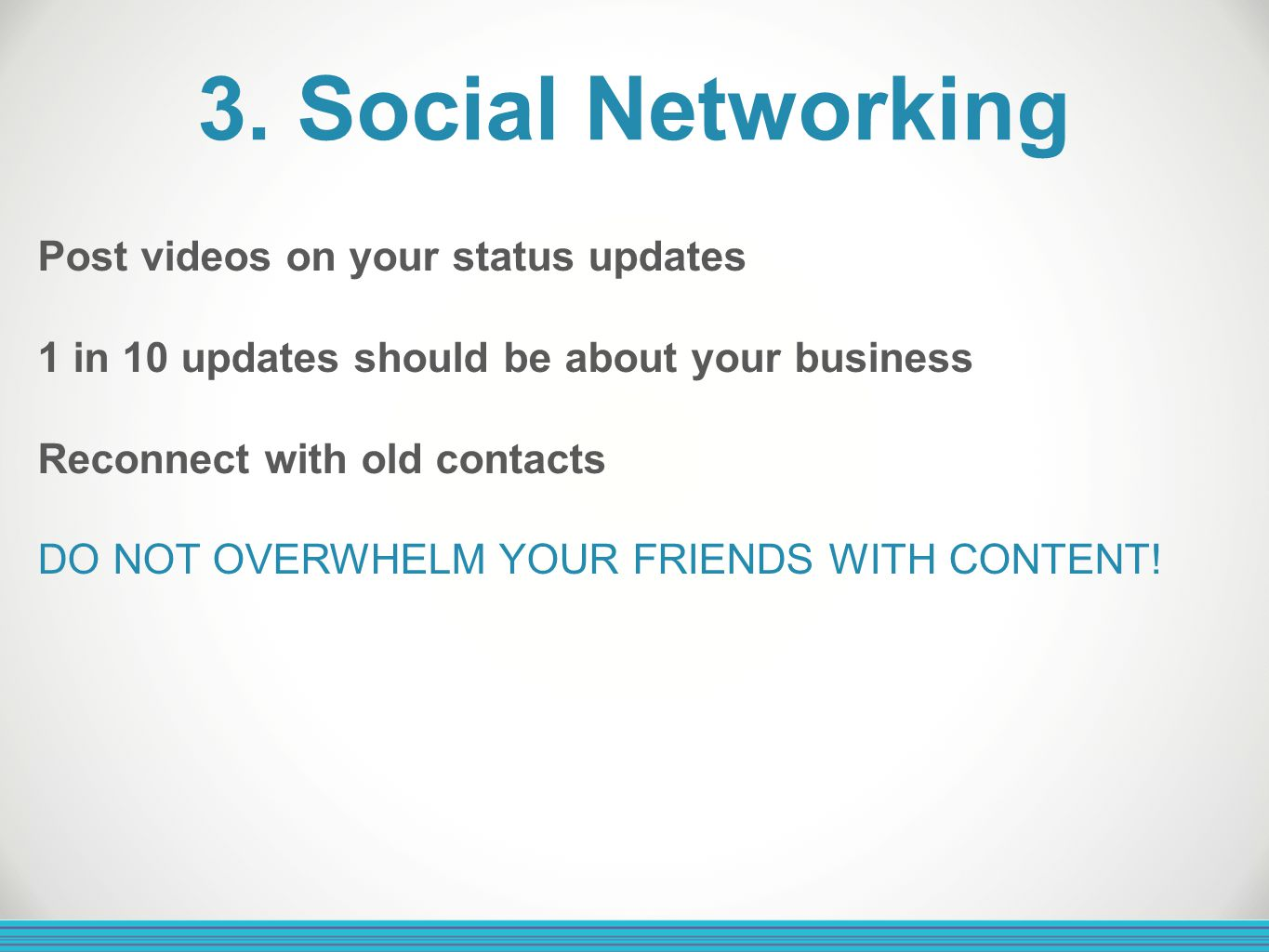 3. Social Networking Post videos on your status updates 1 in 10 updates should be about your business Reconnect with old contacts DO NOT OVERWHELM YOU