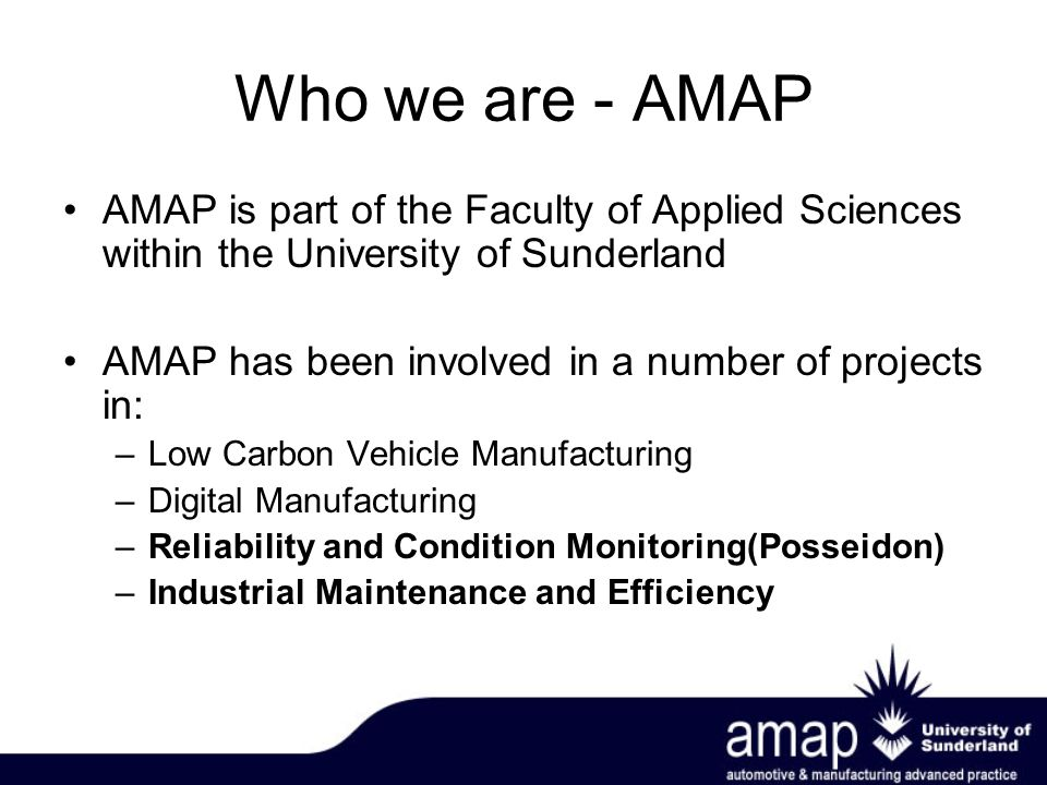 Who we are - AMAP AMAP is part of the Faculty of Applied Sciences within the University of Sunderland AMAP has been involved in a number of projects in: –Low Carbon Vehicle Manufacturing –Digital Manufacturing –Reliability and Condition Monitoring(Posseidon) –Industrial Maintenance and Efficiency