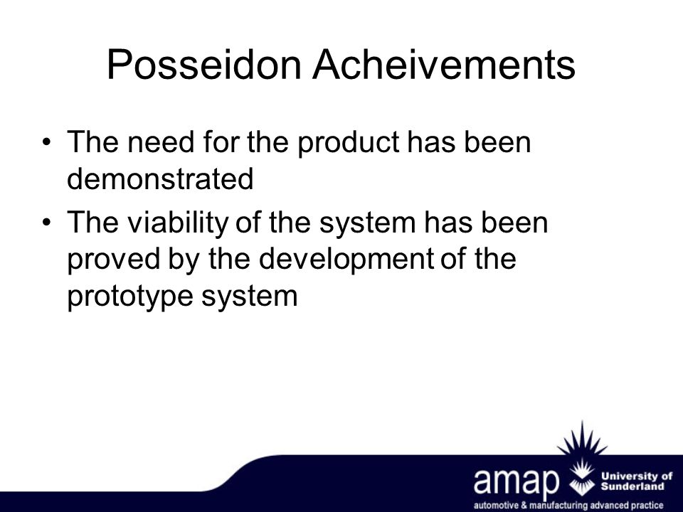 Posseidon Acheivements The need for the product has been demonstrated The viability of the system has been proved by the development of the prototype system