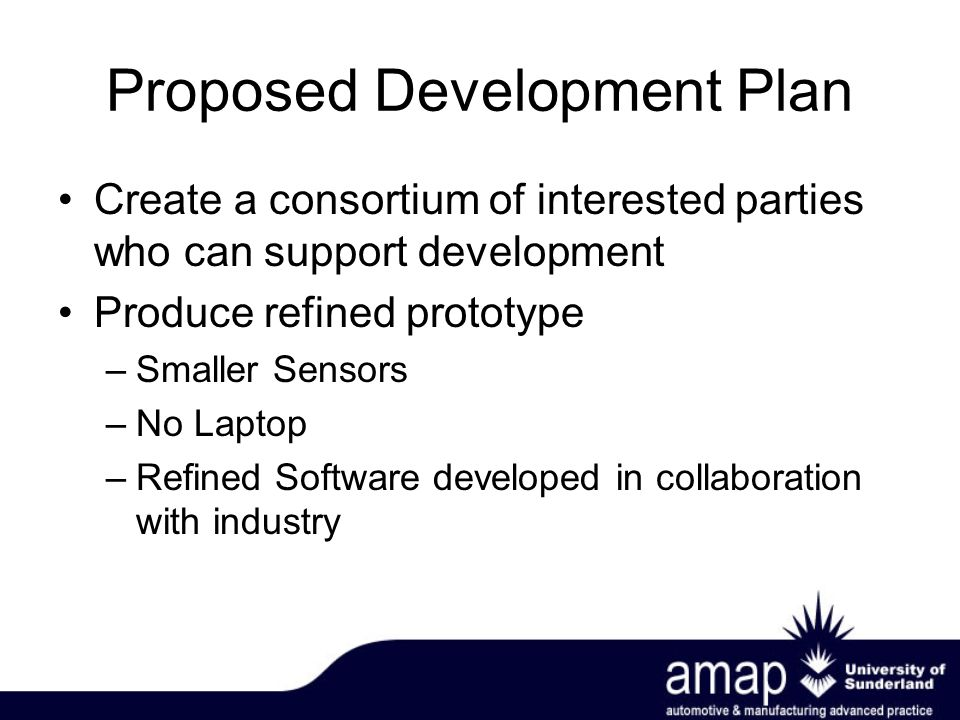 Proposed Development Plan Create a consortium of interested parties who can support development Produce refined prototype –Smaller Sensors –No Laptop –Refined Software developed in collaboration with industry