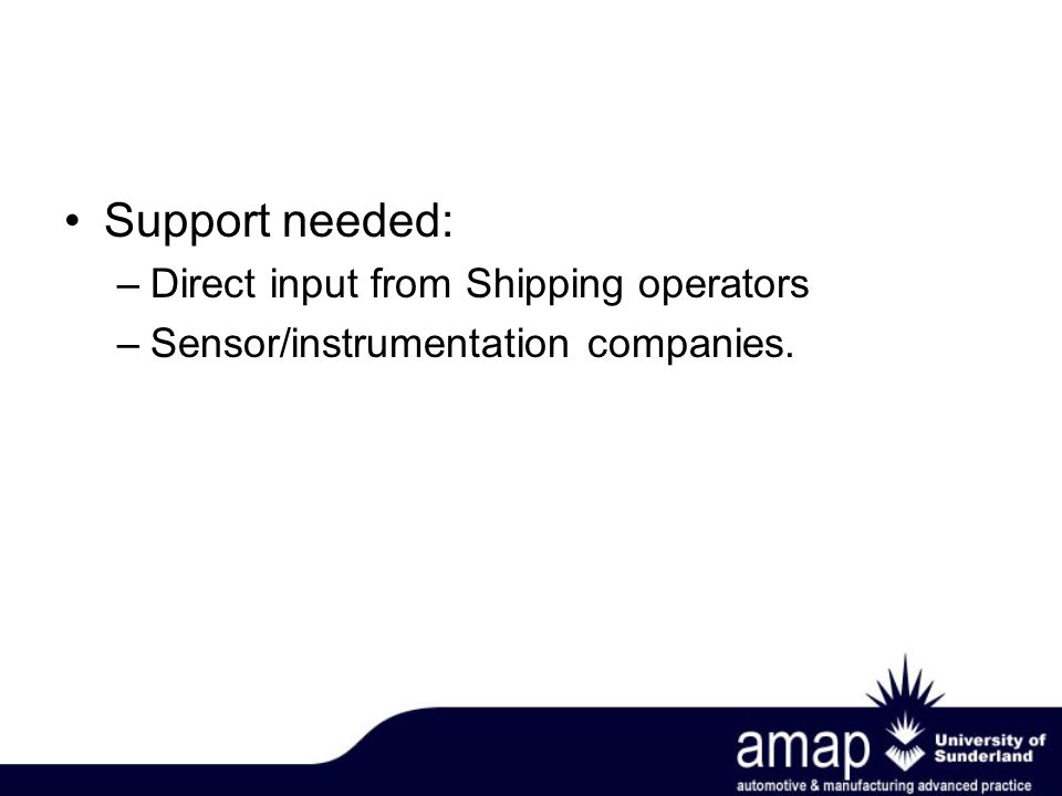 Support needed: –Direct input from Shipping operators –Sensor/instrumentation companies.