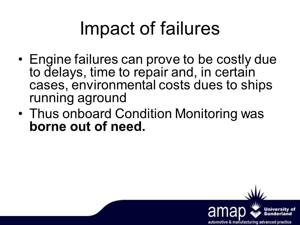 Impact of failures Engine failures can prove to be costly due to delays, time to repair and, in certain cases, environmental costs dues to ships running aground Thus onboard Condition Monitoring was borne out of need.