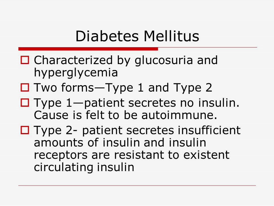 Diabetes Mellitus  Characterized by glucosuria and hyperglycemia  Two forms—Type 1 and Type 2  Type 1—patient secretes no insulin.
