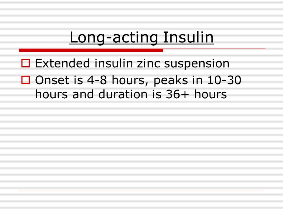 Long-acting Insulin  Extended insulin zinc suspension  Onset is 4-8 hours, peaks in 10-30 hours and duration is 36+ hours