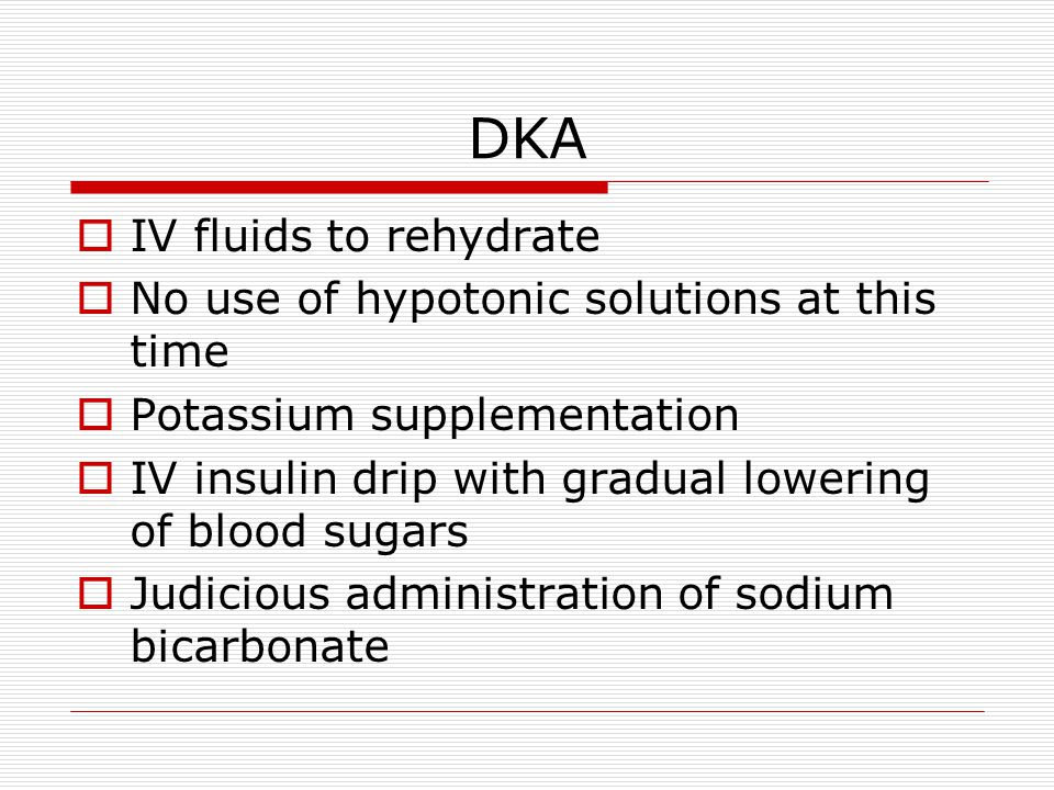 DKA  IV fluids to rehydrate  No use of hypotonic solutions at this time  Potassium supplementation  IV insulin drip with gradual lowering of blood sugars  Judicious administration of sodium bicarbonate
