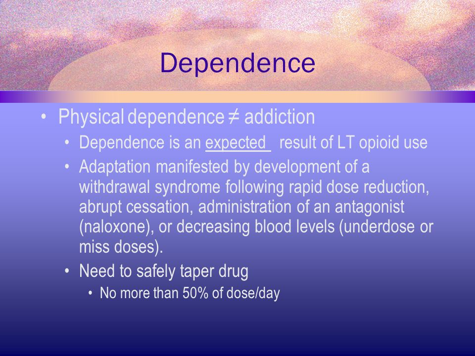Dependence Physical dependence ≠ addiction Dependence is an expected result of LT opioid use Adaptation manifested by development of a withdrawal synd