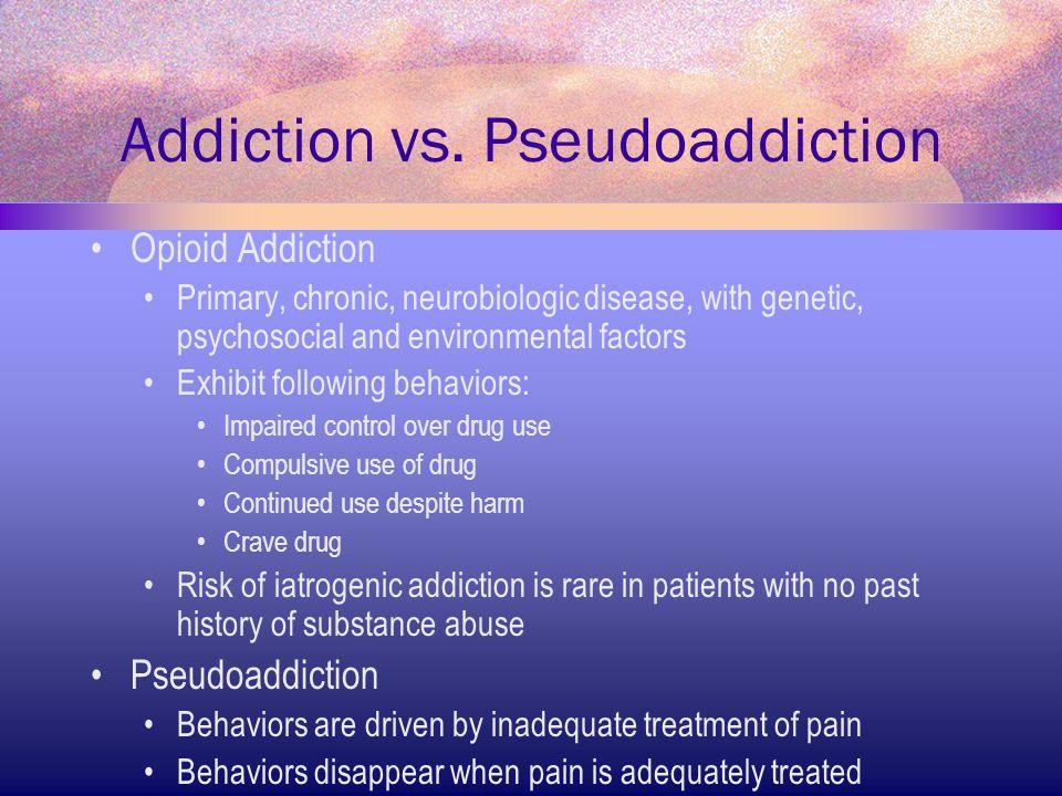 Addiction vs. Pseudoaddiction Opioid Addiction Primary, chronic, neurobiologic disease, with genetic, psychosocial and environmental factors Exhibit f