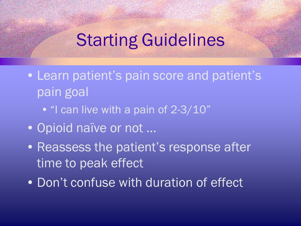 """Starting Guidelines Learn patient's pain score and patient's pain goal """"I can live with a pain of 2-3/10"""" Opioid naïve or not … Reassess the patient's"""