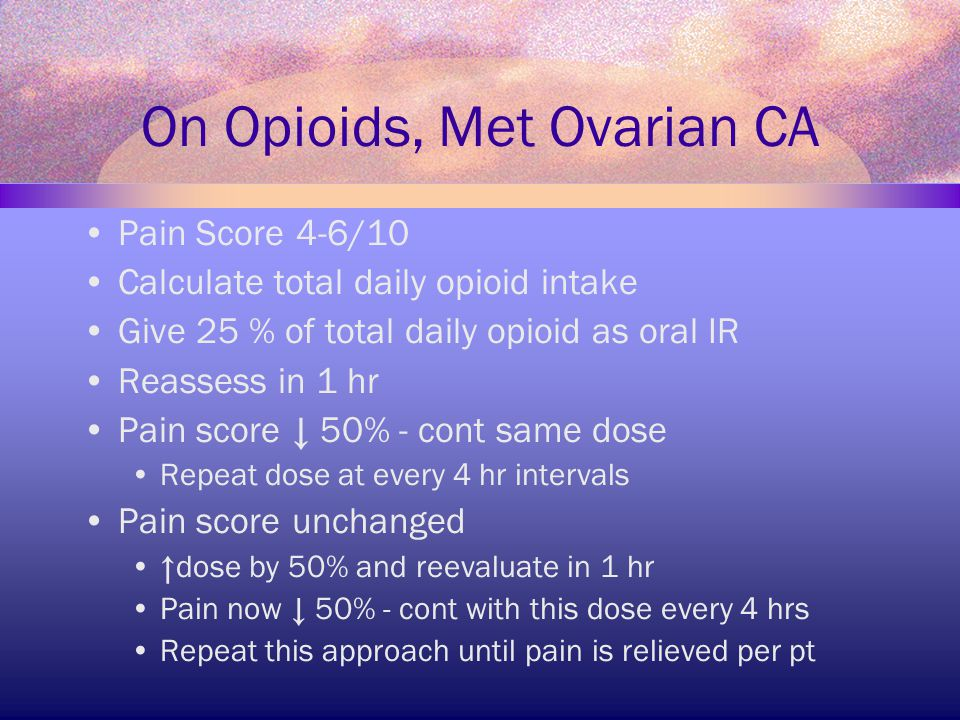 On Opioids, Met Ovarian CA Pain Score 4-6/10 Calculate total daily opioid intake Give 25 % of total daily opioid as oral IR Reassess in 1 hr Pain scor