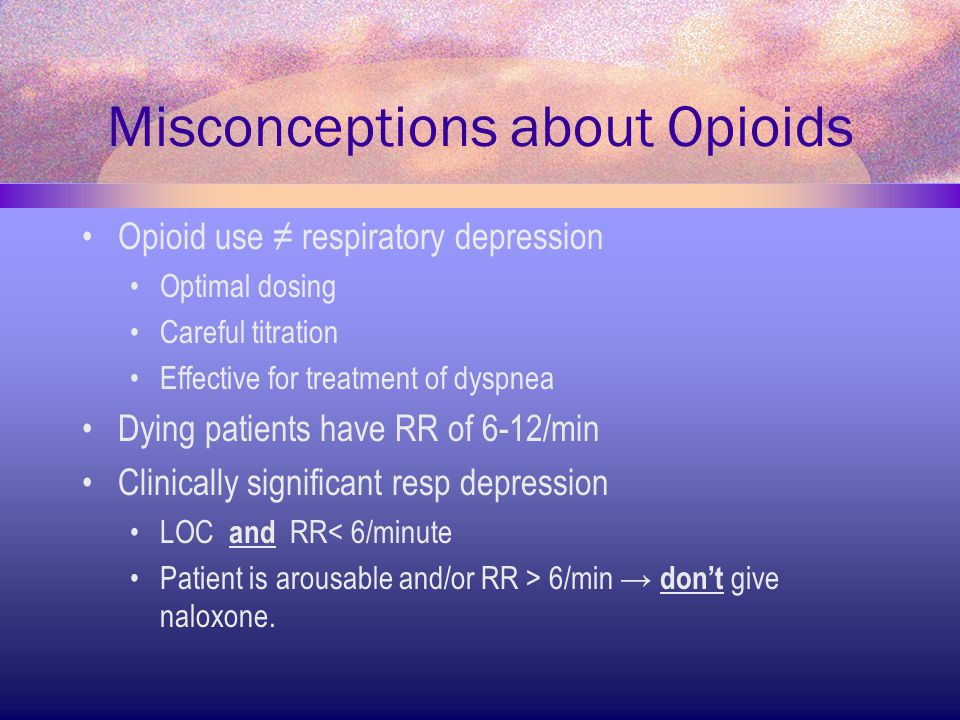 Misconceptions about Opioids Opioid use ≠ respiratory depression Optimal dosing Careful titration Effective for treatment of dyspnea Dying patients ha