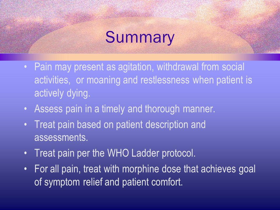 Summary Pain may present as agitation, withdrawal from social activities, or moaning and restlessness when patient is actively dying. Assess pain in a