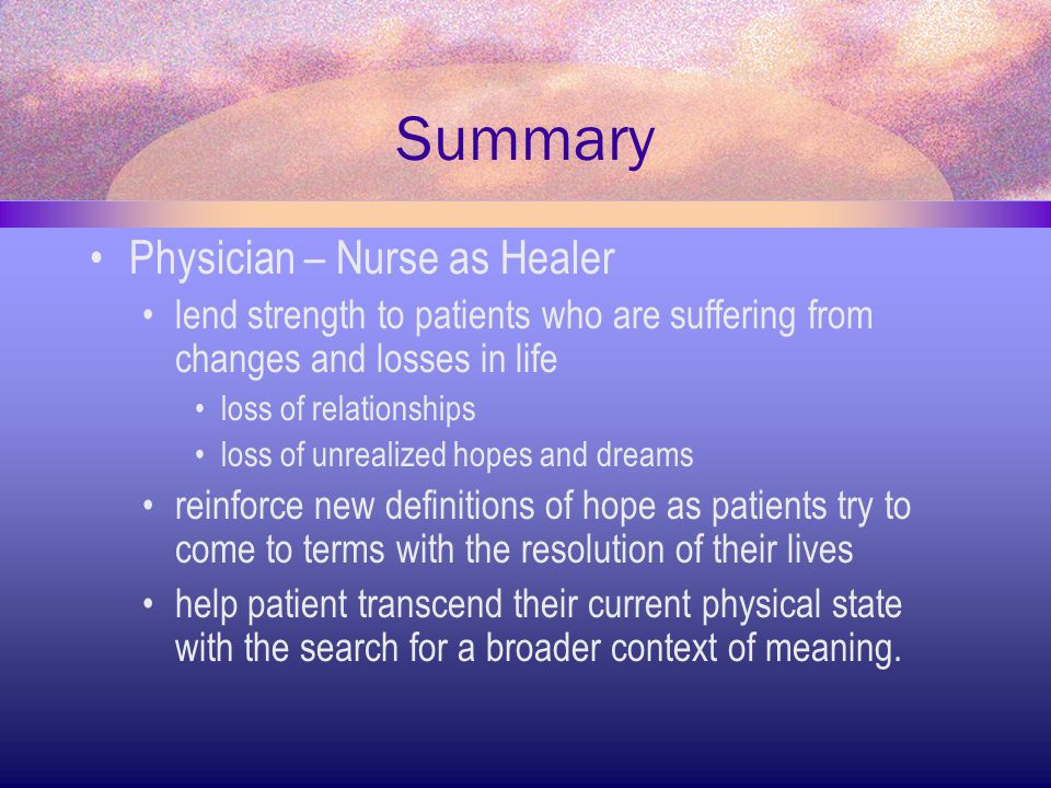 Summary Physician – Nurse as Healer lend strength to patients who are suffering from changes and losses in life loss of relationships loss of unrealiz