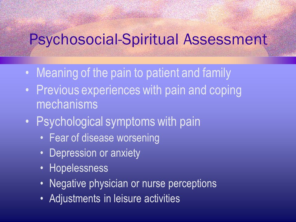 Psychosocial-Spiritual Assessment Meaning of the pain to patient and family Previous experiences with pain and coping mechanisms Psychological symptom