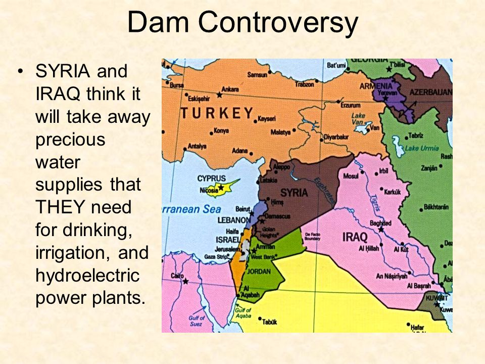 Dam Controversy SYRIA and IRAQ think it will take away precious water supplies that THEY need for drinking, irrigation, and hydroelectric power plants