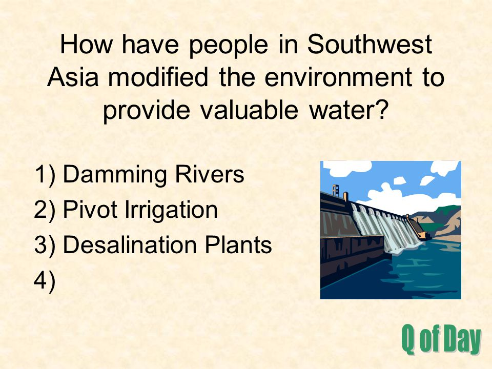 How have people in Southwest Asia modified the environment to provide valuable water? 1) Damming Rivers 2) Pivot Irrigation 3) Desalination Plants 4)
