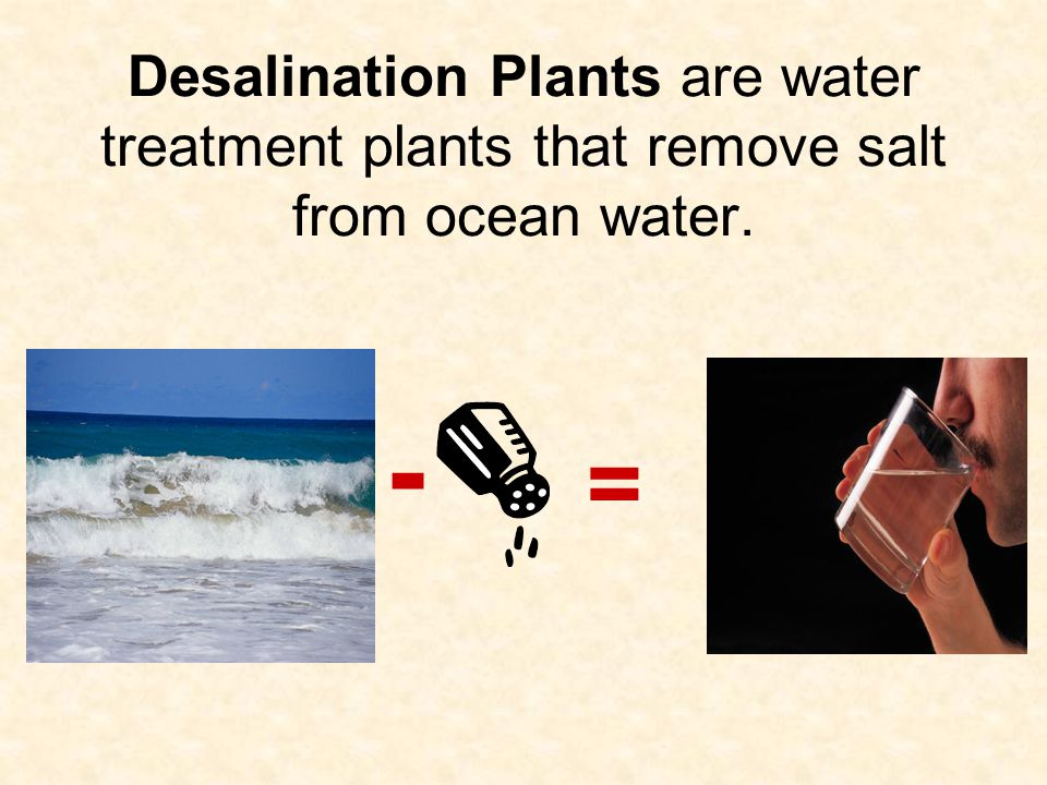 Desalination Plants are water treatment plants that remove salt from ocean water. - =