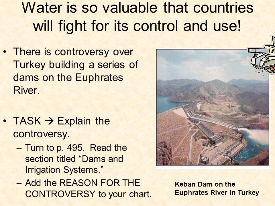 Water is so valuable that countries will fight for its control and use! There is controversy over Turkey building a series of dams on the Euphrates Ri