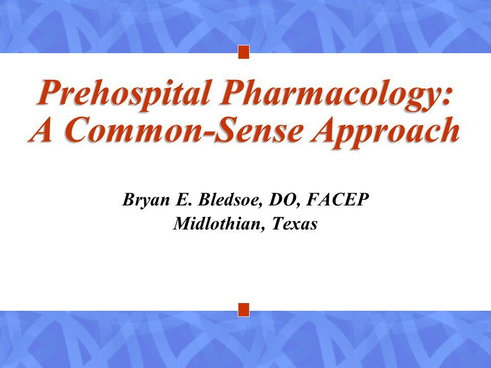 Prehospital Pharmacology: A Common-Sense Approach Bryan E. Bledsoe, DO, FACEP Midlothian, Texas