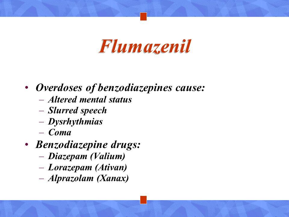 Flumazenil Overdoses of benzodiazepines cause: –Altered mental status –Slurred speech –Dysrhythmias –Coma Benzodiazepine drugs: –Diazepam (Valium) –Lo