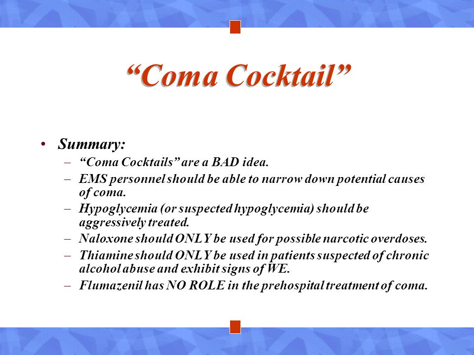 """""""Coma Cocktail"""" Summary: –""""Coma Cocktails"""" are a BAD idea. –EMS personnel should be able to narrow down potential causes of coma. –Hypoglycemia (or su"""