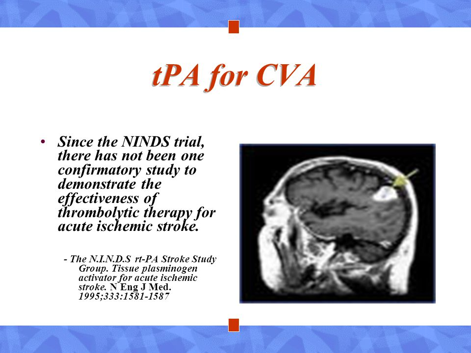 tPA for CVA Since the NINDS trial, there has not been one confirmatory study to demonstrate the effectiveness of thrombolytic therapy for acute ischem