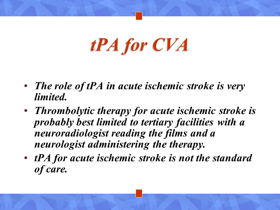 tPA for CVA The role of tPA in acute ischemic stroke is very limited. Thrombolytic therapy for acute ischemic stroke is probably best limited to terti