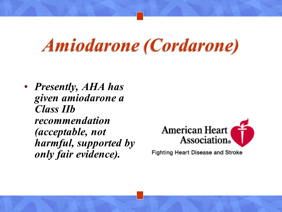 Amiodarone (Cordarone) Presently, AHA has given amiodarone a Class IIb recommendation (acceptable, not harmful, supported by only fair evidence).