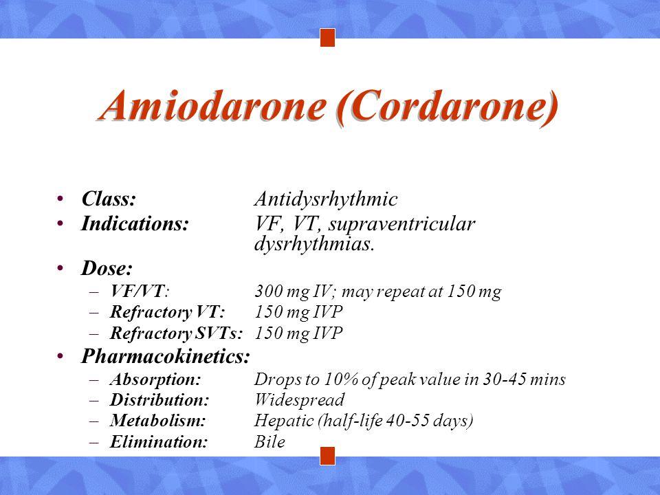 Amiodarone (Cordarone) Class:Antidysrhythmic Indications:VF, VT, supraventricular dysrhythmias. Dose: –VF/VT: 300 mg IV; may repeat at 150 mg –Refract