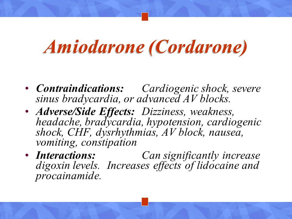 Amiodarone (Cordarone) Contraindications:Cardiogenic shock, severe sinus bradycardia, or advanced AV blocks. Adverse/Side Effects:Dizziness, weakness,