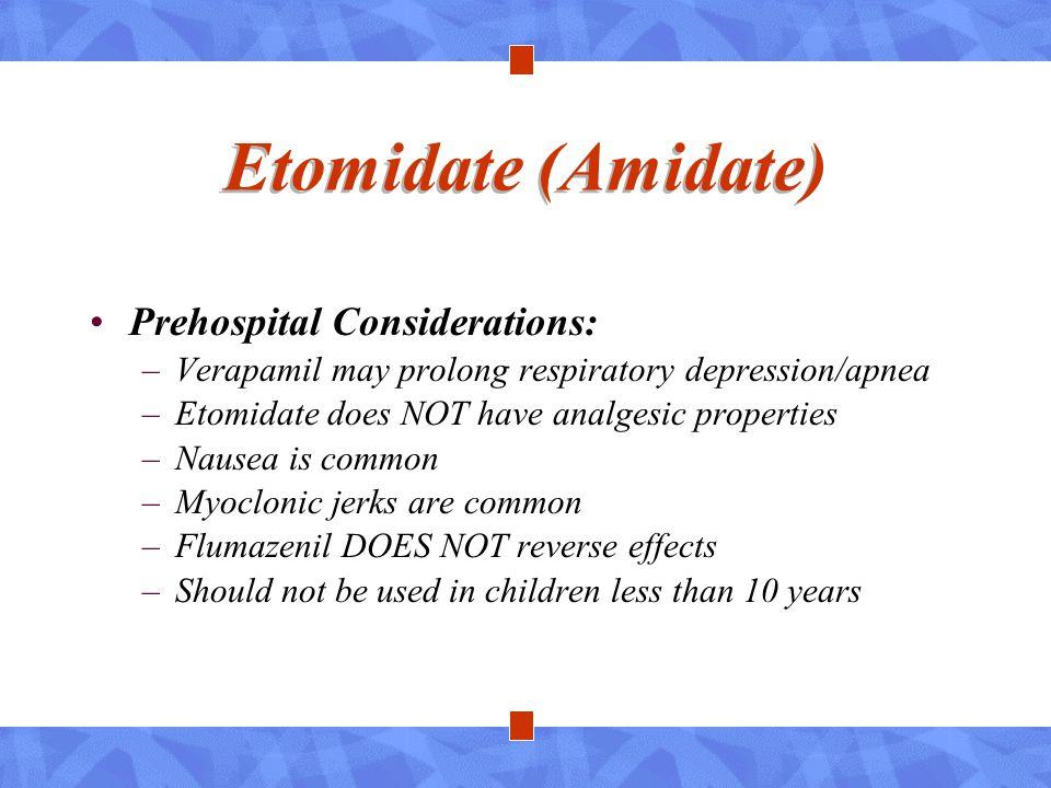 Etomidate (Amidate) Prehospital Considerations: –Verapamil may prolong respiratory depression/apnea –Etomidate does NOT have analgesic properties –Nau