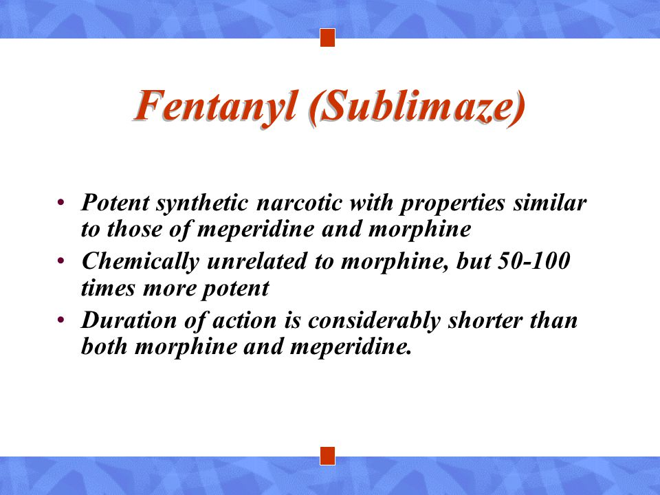 Fentanyl (Sublimaze) Potent synthetic narcotic with properties similar to those of meperidine and morphine Chemically unrelated to morphine, but 50-10
