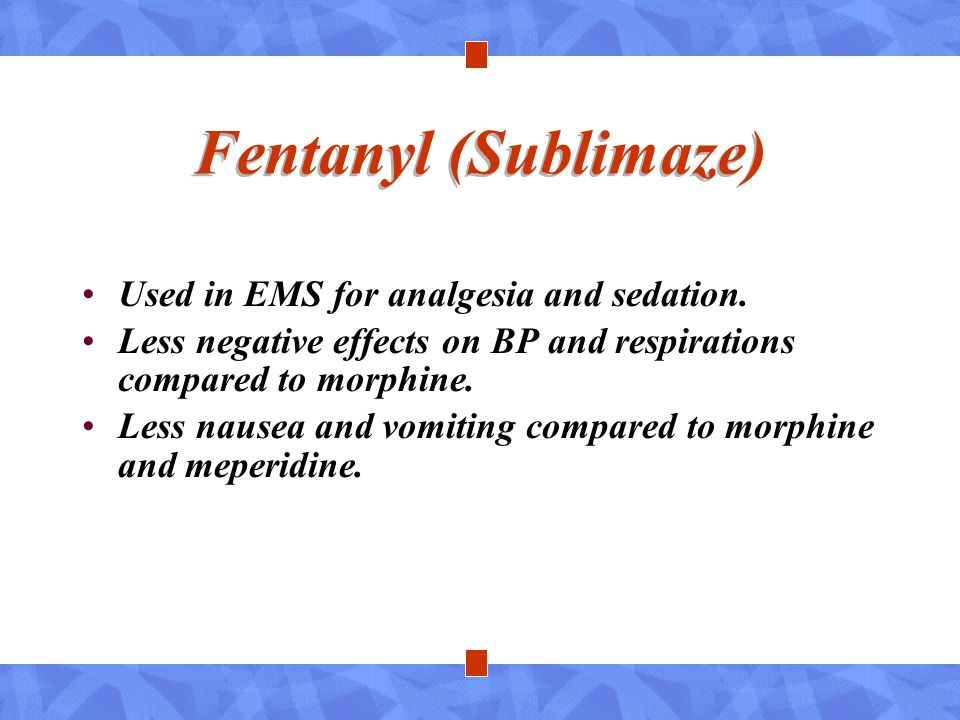 Fentanyl (Sublimaze) Used in EMS for analgesia and sedation. Less negative effects on BP and respirations compared to morphine. Less nausea and vomiti